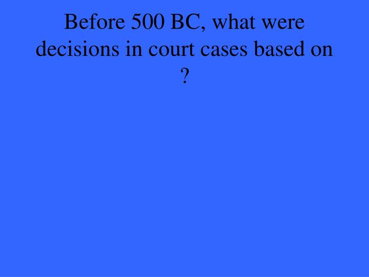 Before 500 BC, what were decisions in court cases based on ?