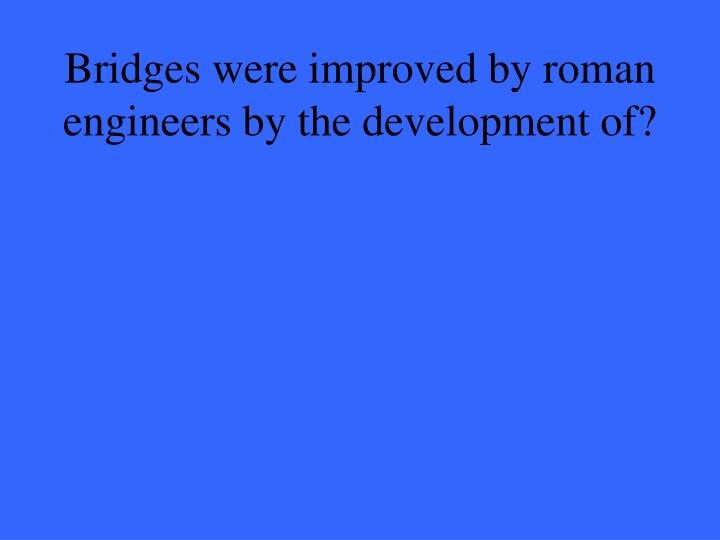Bridges were improved by roman engineers by the development of?