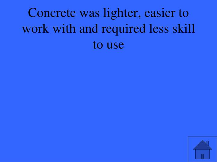 Concrete was lighter, easier to work with and required less skill to use