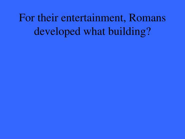 For their entertainment, Romans developed what building?