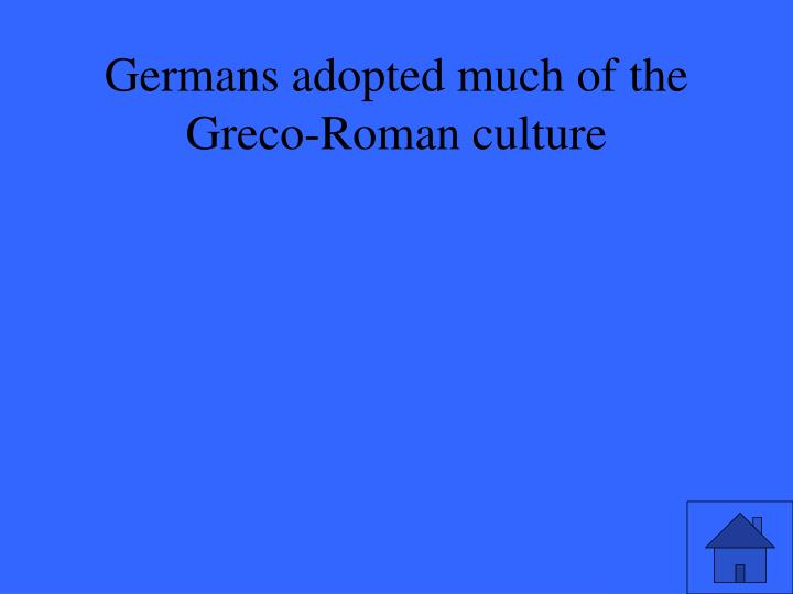 Germans adopted much of the Greco-Roman culture