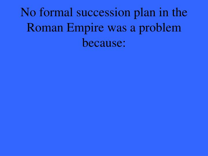 No formal succession plan in the Roman Empire was a problem because: