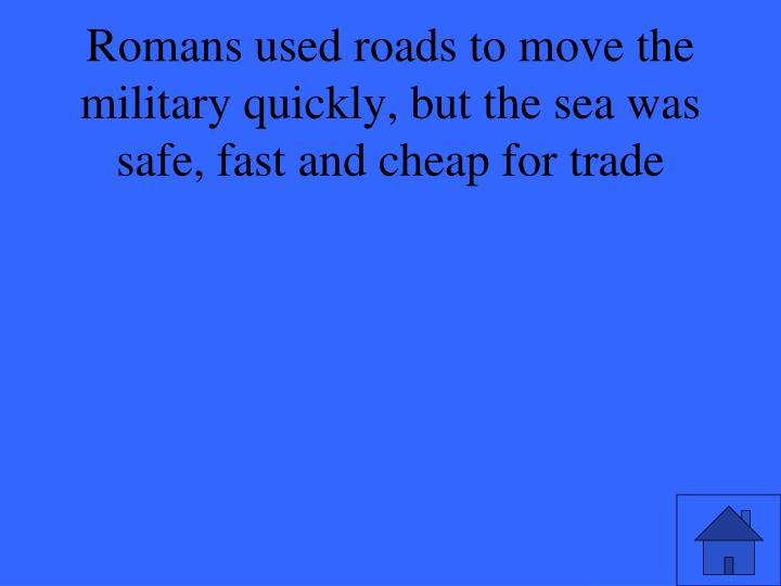 Romans used roads to move the military quickly, but the sea was safe, fast and cheap for trade