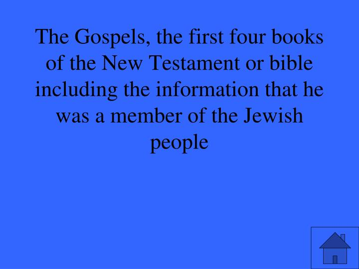 The Gospels, the first four books of the New Testament or bible including the information that he was a member of the Jewish people