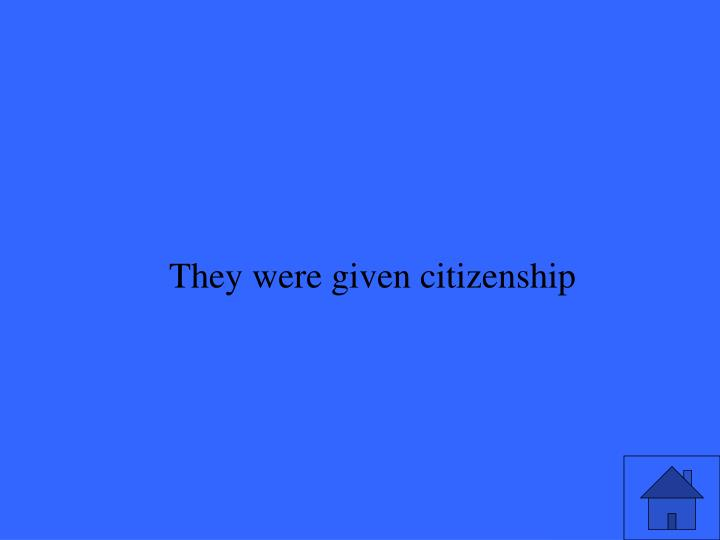 They were given citizenship