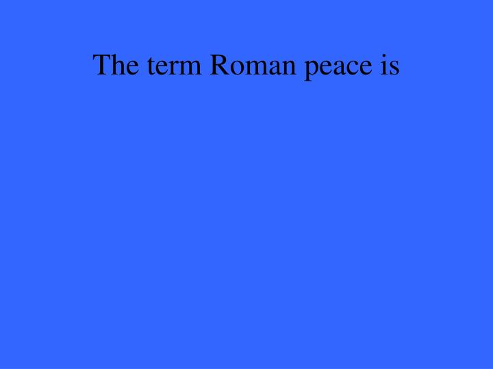 The term Roman peace is