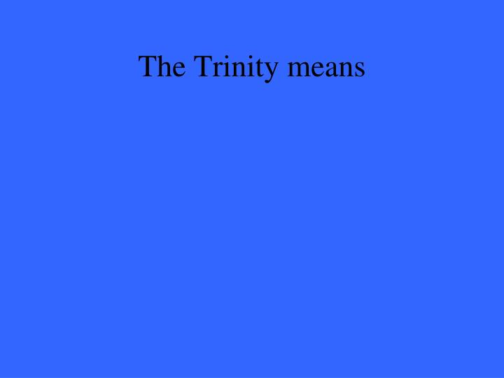 The Trinity means