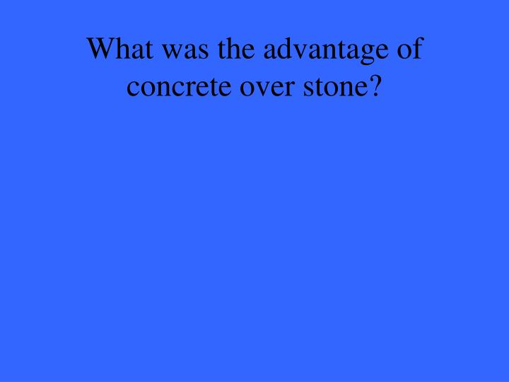 What was the advantage of concrete over stone?