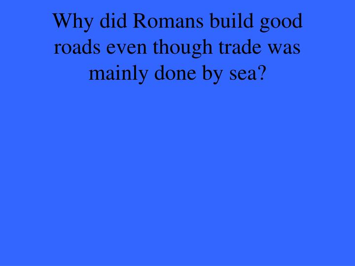 Why did Romans build good roads even though trade was mainly done by sea?