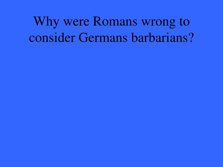 Why were Romans wrong to consider Germans barbarians?