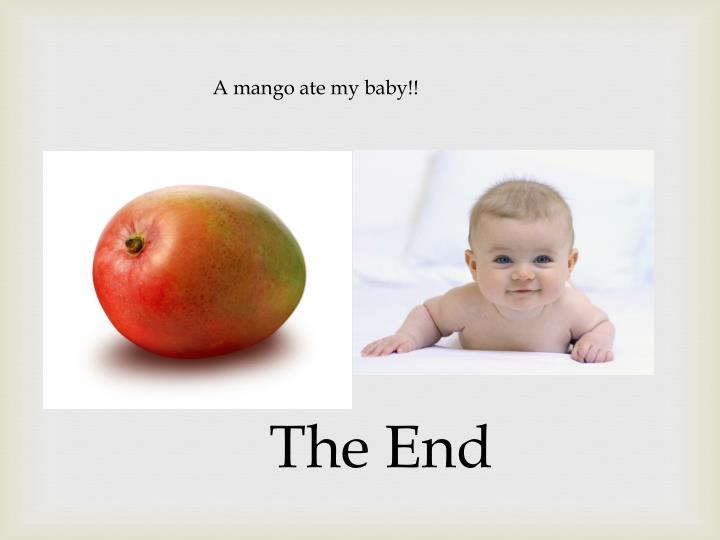 A mango ate my baby!!