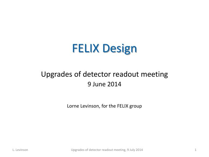Felix design upgrades of detector readout meeting 9 june 2014 lorne levinson for the felix group