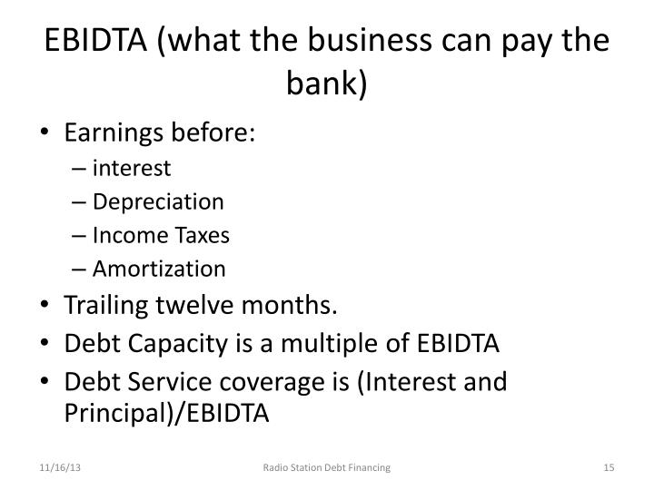 EBIDTA (what the business can pay the bank)