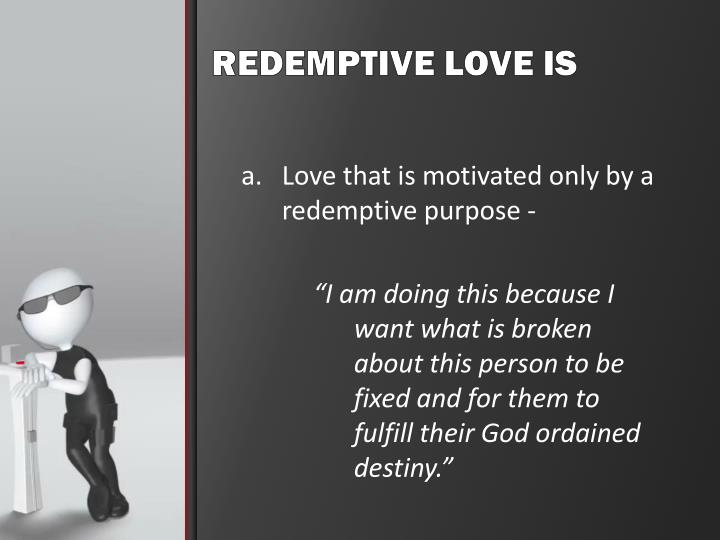 Love that is motivated only by a redemptive purpose -