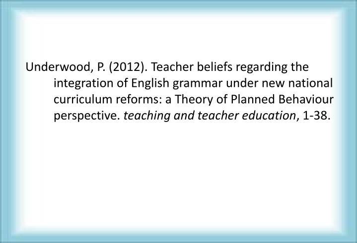 Underwood, P. (2012). Teacher beliefs regarding the integration of English grammar under new national curriculum reforms: a Theory of Planned