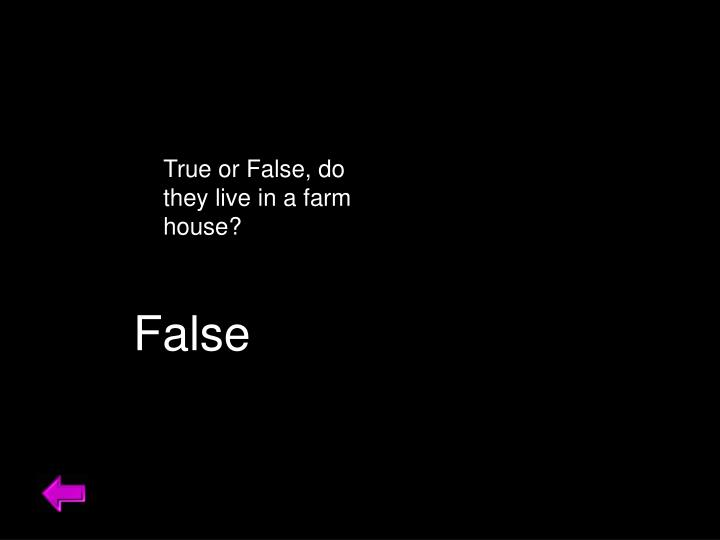 True or False, do they live in a farm house?