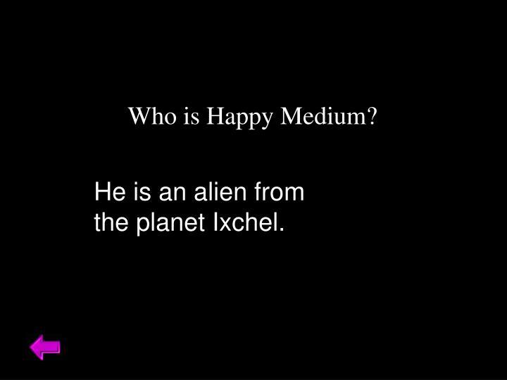 Who is Happy Medium?
