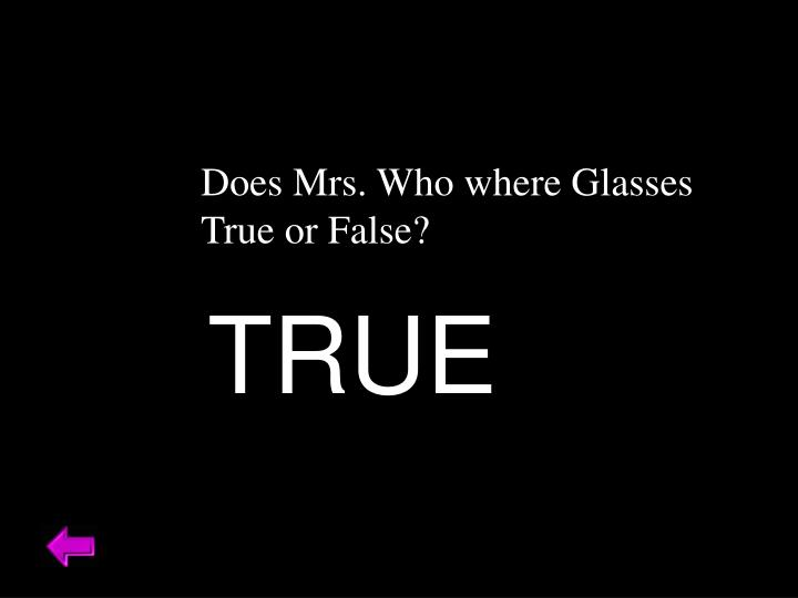 Does Mrs. Who where Glasses