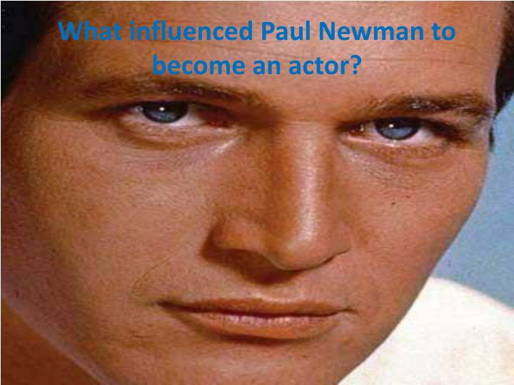 What influenced paul newman to become an actor