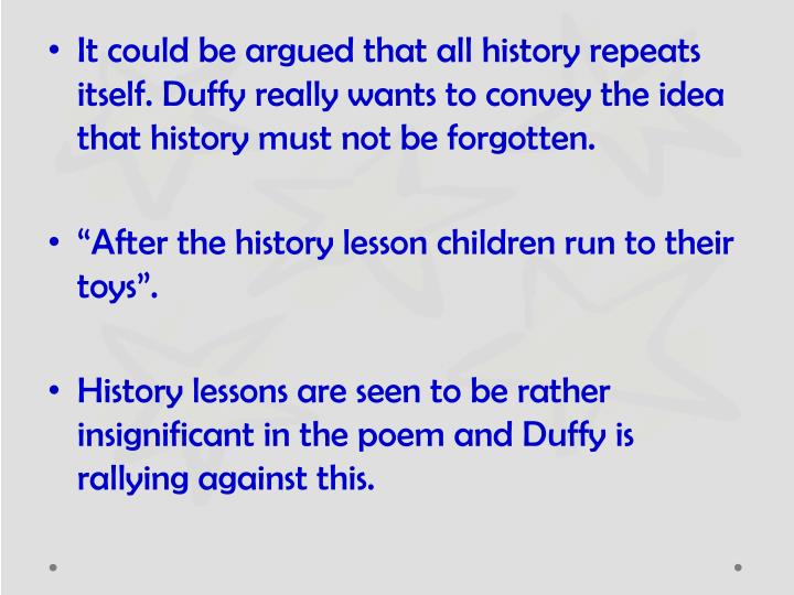 It could be argued that all history repeats itself. Duffy really wants to convey the idea that history must not be forgotten.