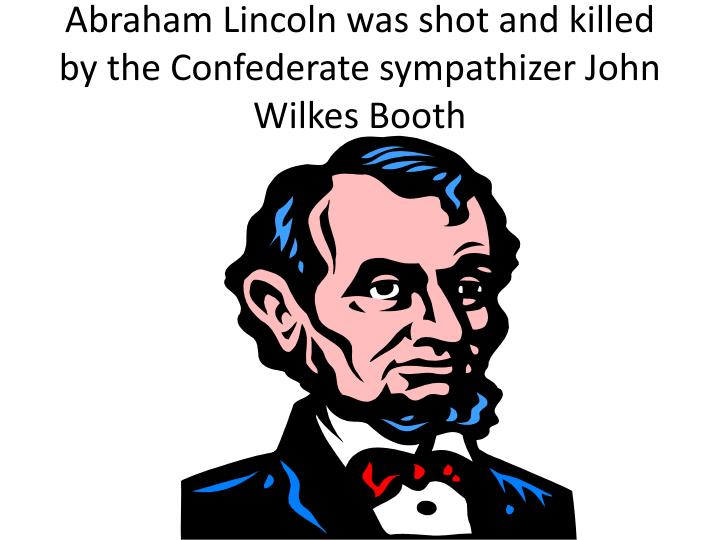 Abraham Lincoln was shot and killed by the Confederate sympathizer John Wilkes Booth