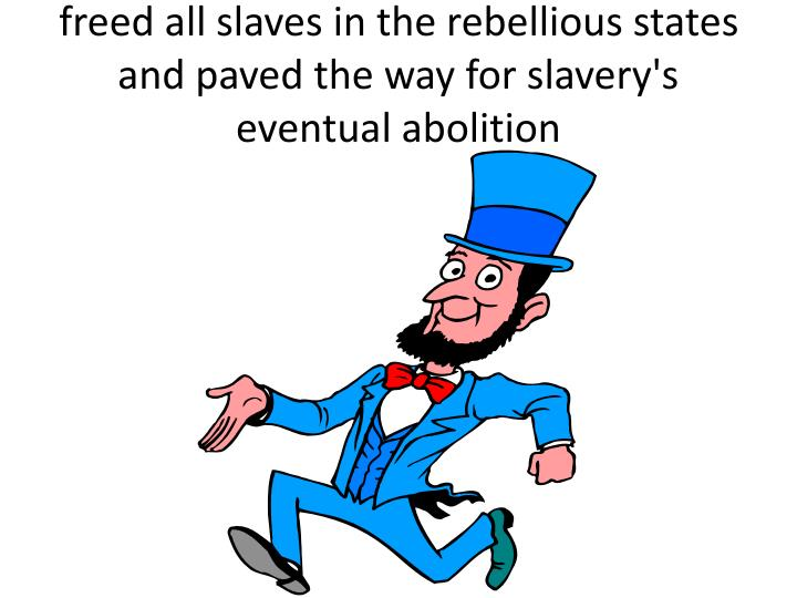 freed all slaves in the rebellious states and paved the way for slavery's eventual abolition