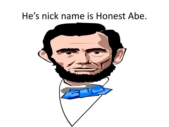 He's nick name is Honest Abe.