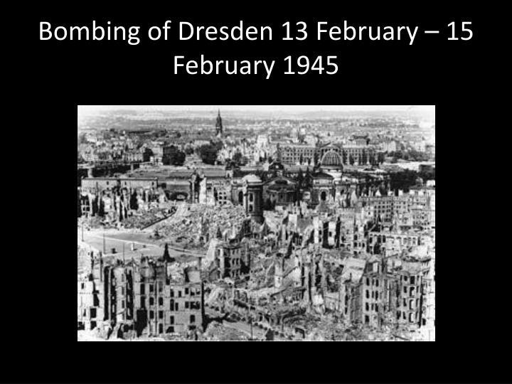 Bombing of Dresden 13 February – 15 February 1945