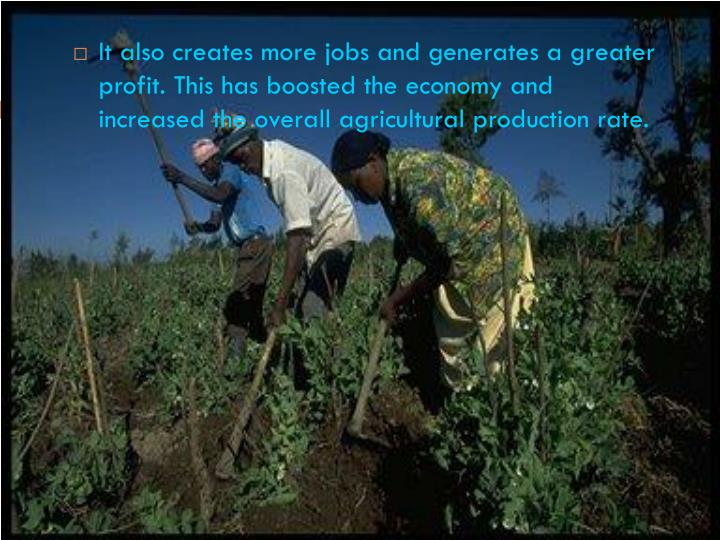 It also creates more jobs and generates a greater profit. This has boosted the economy and increased the overall agricultural production rate.