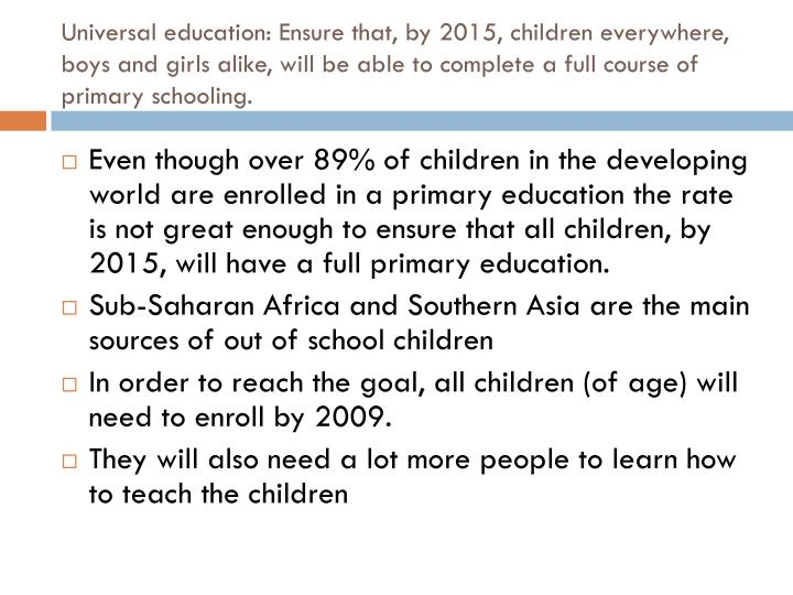 Universal education: Ensure that, by 2015, children everywhere, boys and girls alike, will be able to complete a full course of primary schooling.