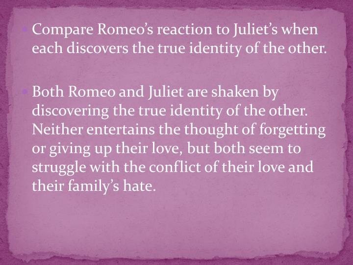 Compare Romeo's reaction to Juliet's when each discovers the true identity of the other.