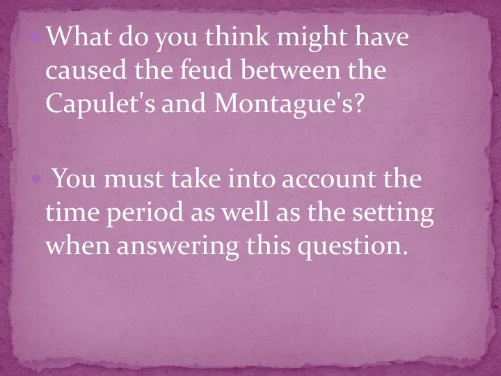 What do you think might have caused the feud between the Capulet's and Montague's?