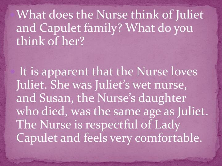 What does the Nurse think of Juliet and Capulet family? What do you think of her?