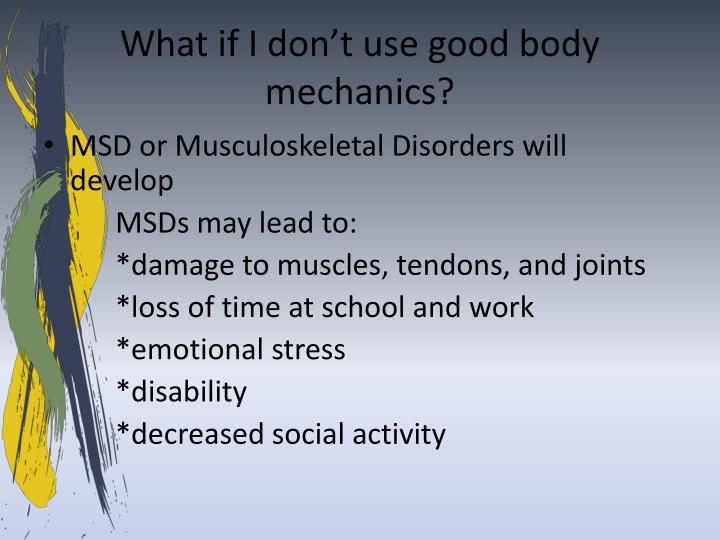 What if I don't use good body mechanics?