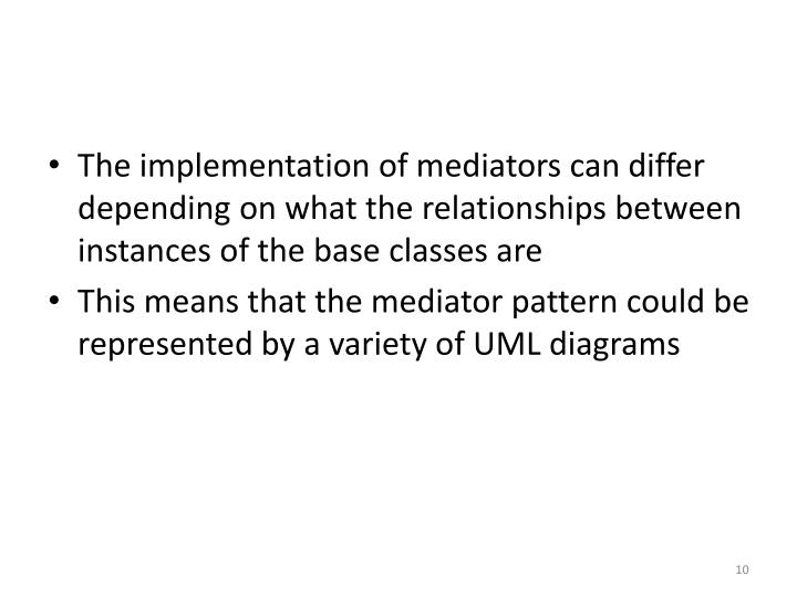 The implementation of mediators can differ depending on what the relationships between instances of the base classes are