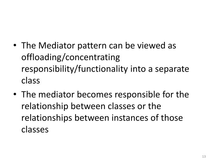 The Mediator pattern can be viewed as offloading/concentrating responsibility/functionality into a separate class