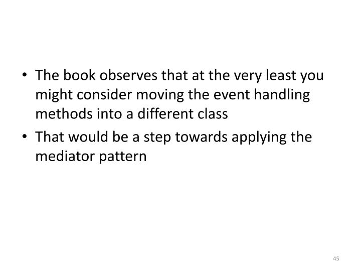 The book observes that at the very least you might consider moving the event handling methods into a different class