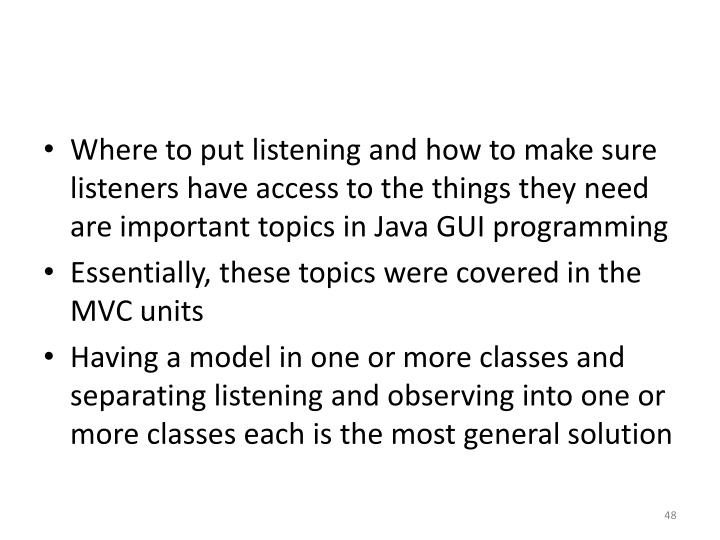 Where to put listening and how to make sure listeners have access to the things they need are important topics in Java GUI programming