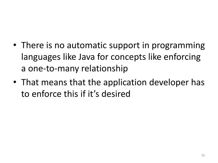 There is no automatic support in programming languages like Java for concepts like enforcing a one-to-many relationship