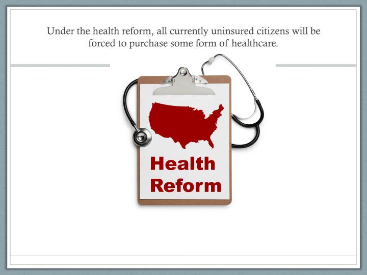 Under the health reform, all currently uninsured citizens will be forced to purchase some form of healthcare.