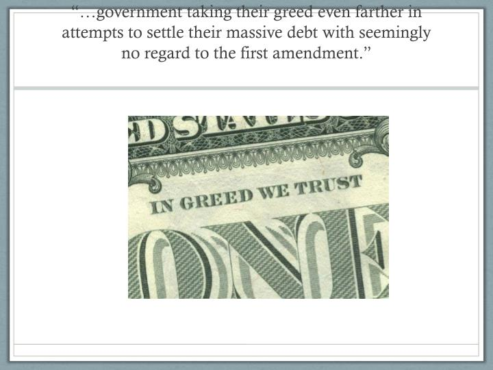 """""""…government taking their greed even farther in attempts to settle their massive debt with seemingly no regard to the first amendment."""""""