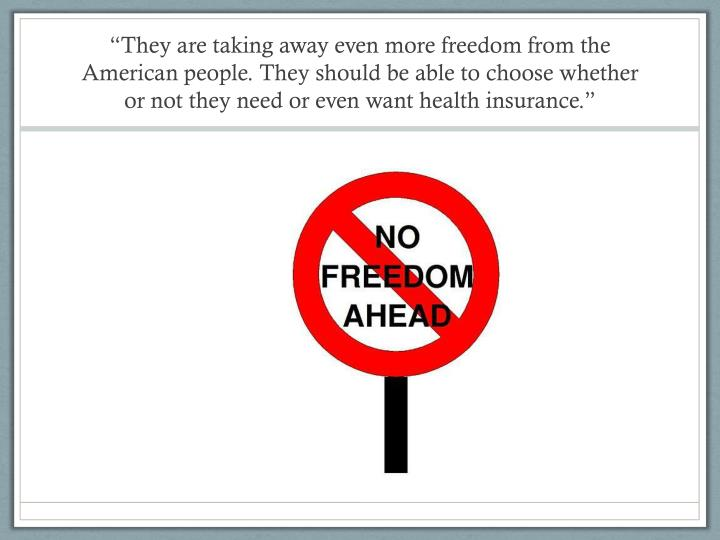 """""""They are taking away even more freedom from the American people. They should be able to choose whether or not they need or even want health insurance."""""""
