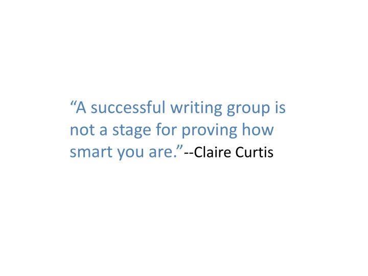 """A successful writing group is not a stage for proving how smart you are."