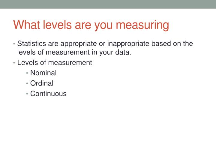 What levels are you measuring