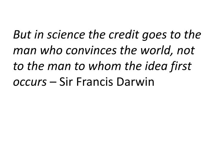 But in science the credit goes to the man who convinces the world, not to the man to whom the idea first occurs