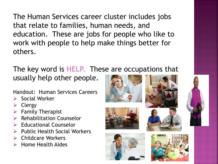 The Human Services career cluster includes jobs that relate to families, human needs, and education.  These are jobs for people who like to work with people to help make things better for others.
