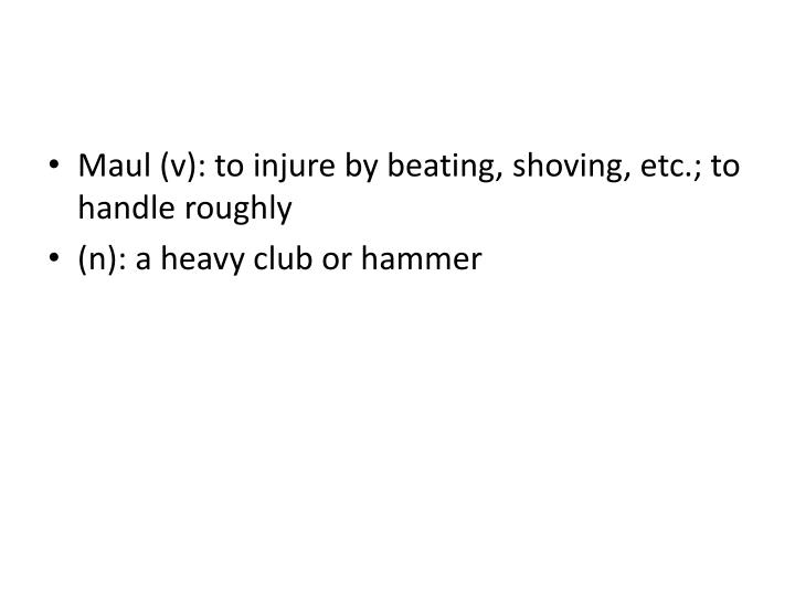 Maul (v): to injure by beating, shoving, etc.; to handle roughly