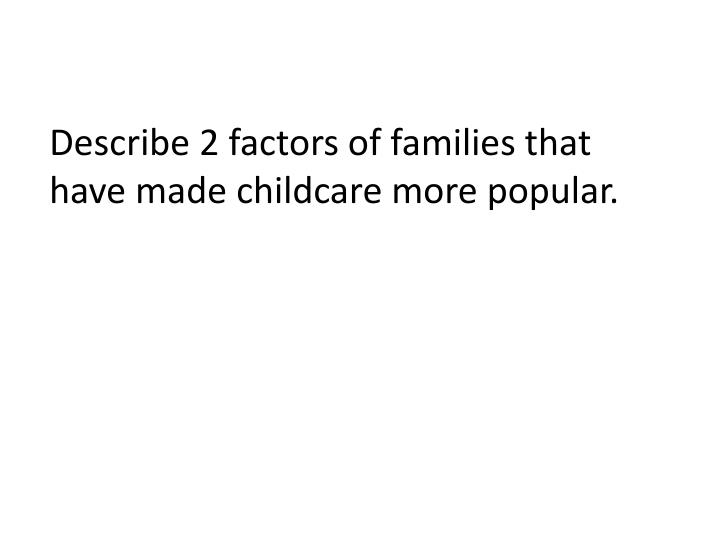 Describe 2 factors of families that have made childcare more popular.