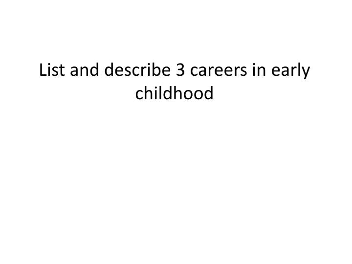 List and describe 3 careers in early childhood