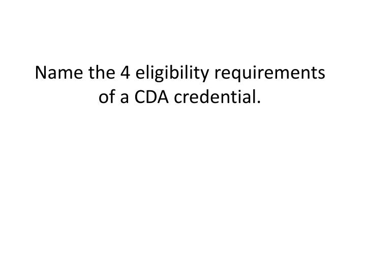Name the 4 eligibility requirements of a CDA credential.